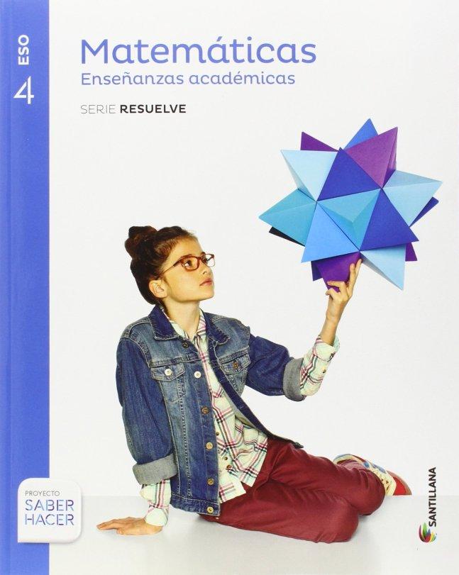 libro-2016-2017-2018-MATEMATICAS-ACADEMICAS-SERIE-RESUELVE-4-ESO-SABER-HACER-santillana
